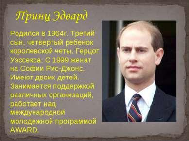 Родился в 1964г. Третий сын, четвертый ребенок королевской четы. Герцог Уэссе...