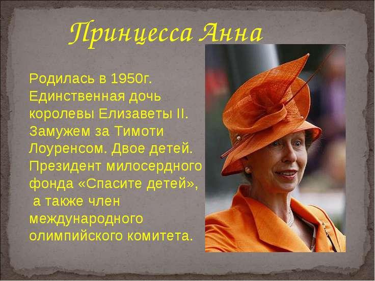 Родилась в 1950г. Единственная дочь королевы Елизаветы II. Замужем за Тимоти ...
