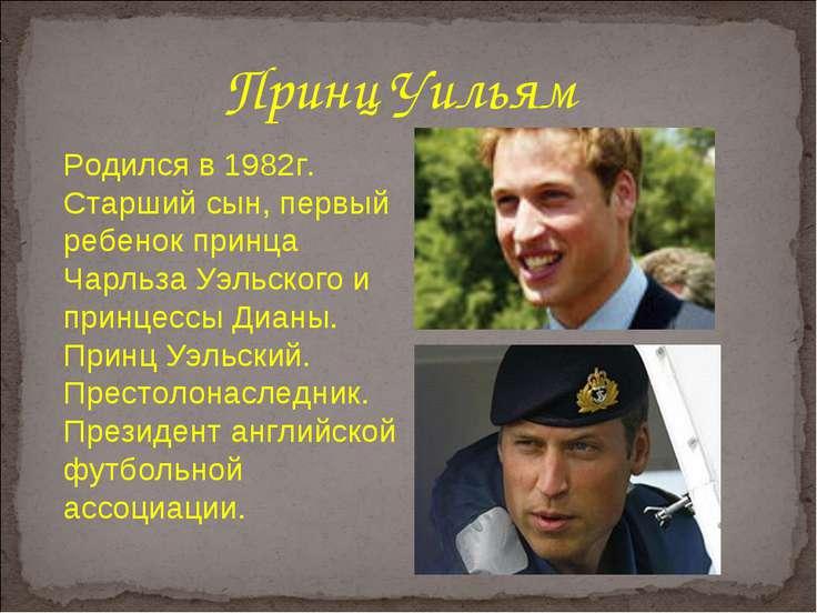 Принц Уильям Родился в 1982г. Старший сын, первый ребенок принца Чарльза Уэль...