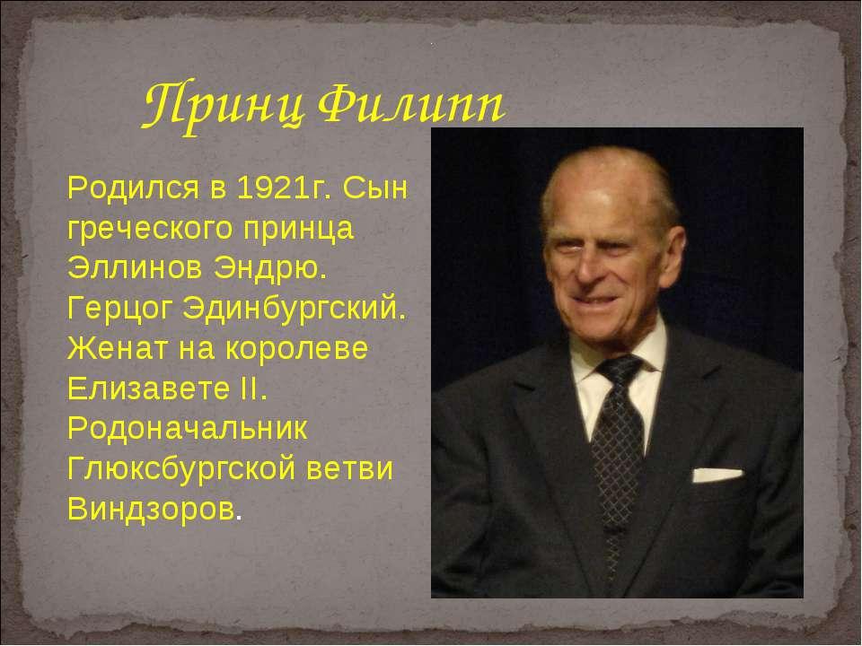 Принц Филипп Родился в 1921г. Сын греческого принца Эллинов Эндрю. Герцог Эди...