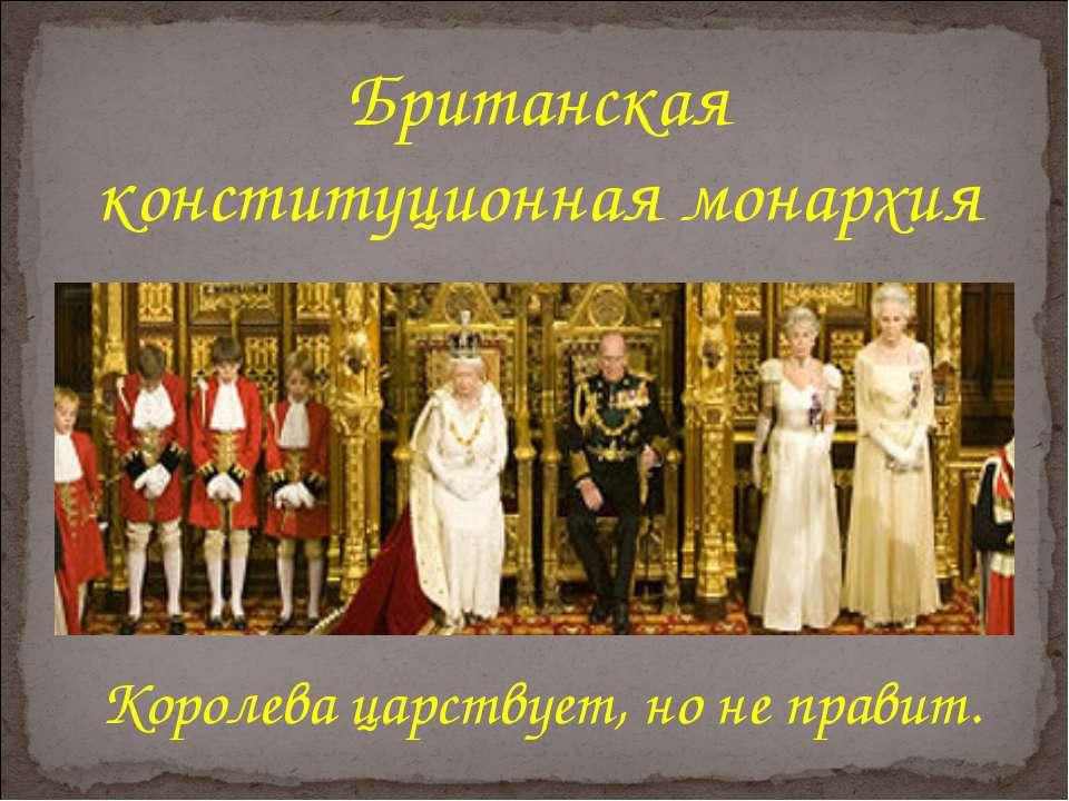 Британская конституционная монархия Королева царствует, но не правит.