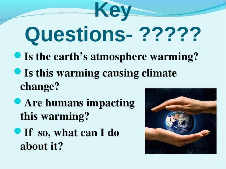 Key Questions- ????? Is the earth's atmosphere warming? Is this warming causi...