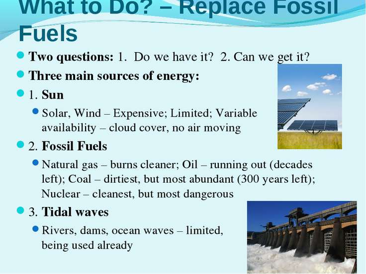 What to Do? – Replace Fossil Fuels Two questions: 1. Do we have it? 2. Can we...