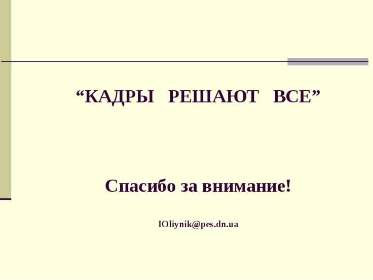 """""""КАДРЫ РЕШАЮТ ВСЕ"""" Спасибо за внимание! IOliynik@pes.dn.ua"""