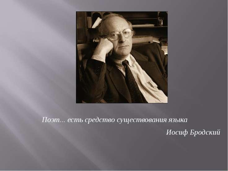 Поэт... есть средство существования языка Иосиф Бродский