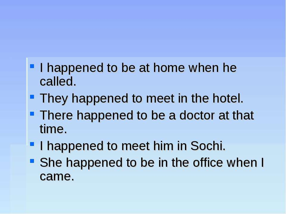 I happened to be at home when he called. They happened to meet in the hotel. ...