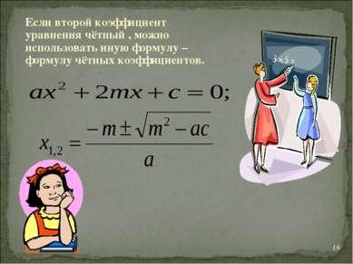 * Если второй коэффициент уравнения чётный , можно использовать иную формулу ...