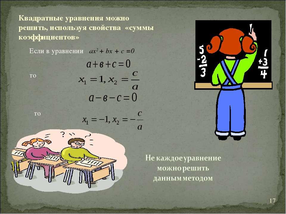 * Квадратные уравнения можно решить, используя свойства «суммы коэффициентов»...