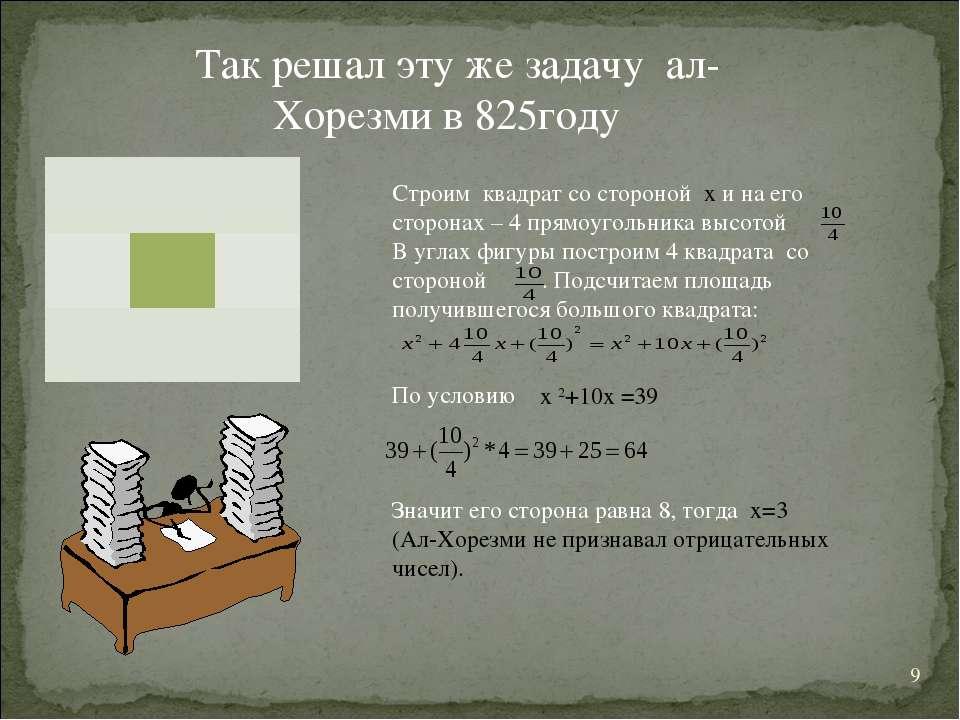 * Так решал эту же задачу ал-Хорезми в 825году Строим квадрат со стороной х и...