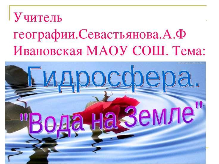 Учитель географии.Севастьянова.А.Ф Ивановская МАОУ СОШ. Тема: урока: