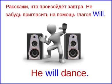 He will dance. Расскажи, что произойдёт завтра. Не забудь пригласить на помощ...