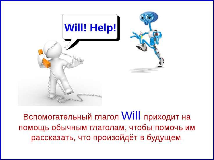 Вспомогательный глагол Will приходит на помощь обычным глаголам, чтобы помочь...