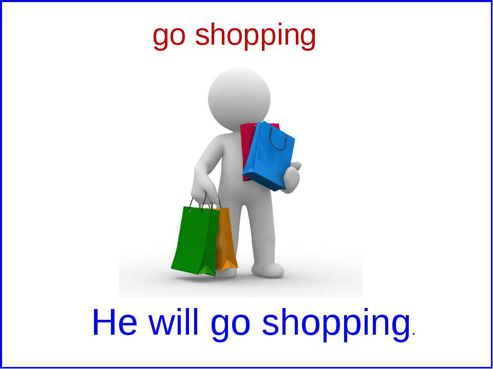 go shopping He will go shopping.