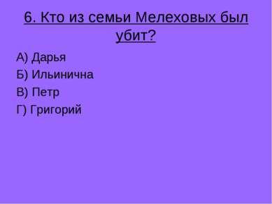 6. Кто из семьи Мелеховых был убит? А) Дарья Б) Ильинична В) Петр Г) Григорий