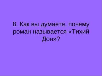 8. Как вы думаете, почему роман называется «Тихий Дон»?