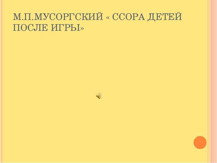 М.П.МУСОРГСКИЙ « ССОРА ДЕТЕЙ ПОСЛЕ ИГРЫ»