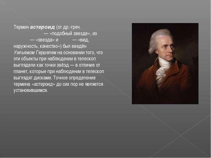 Термин астероид (от др.-греч. ἀστεροειδής— «подобный звезде», из ἀστήρ— «зв...