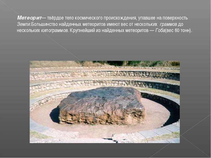 Метеорит— твёрдое тело космического происхождения, упавшее на поверхность Зем...