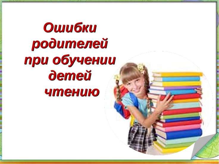 Ошибки родителей при обучении детей чтению