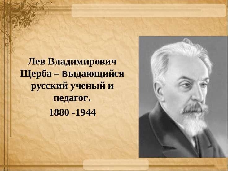 Лев Владимирович Щерба – выдающийся русский ученый и педагог. 1880 -1944
