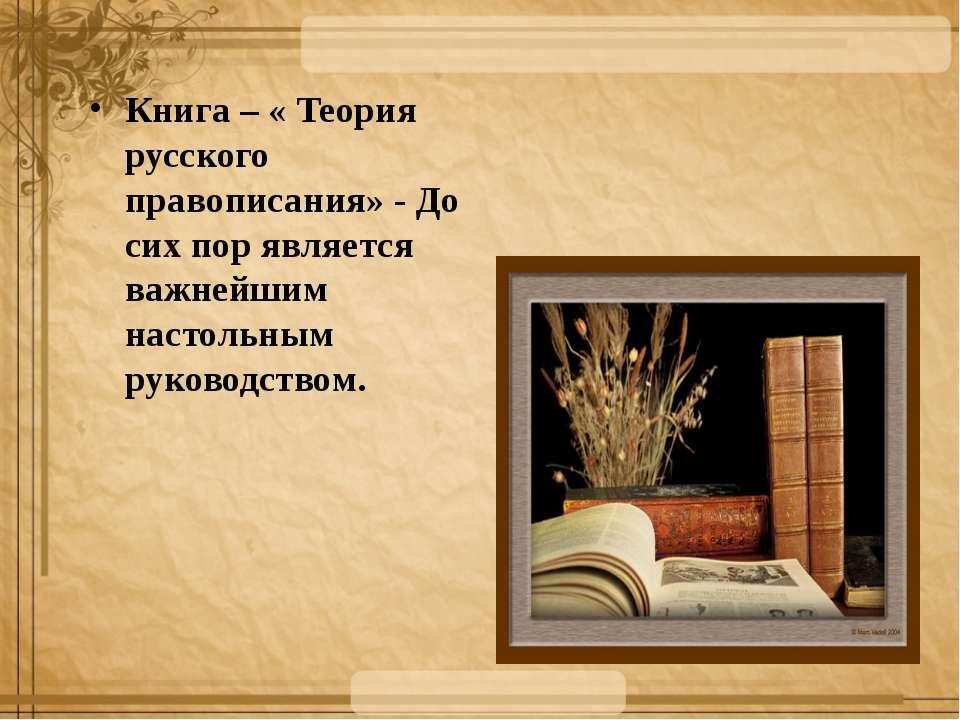 Книга – « Теория русского правописания» - До сих пор является важнейшим насто...