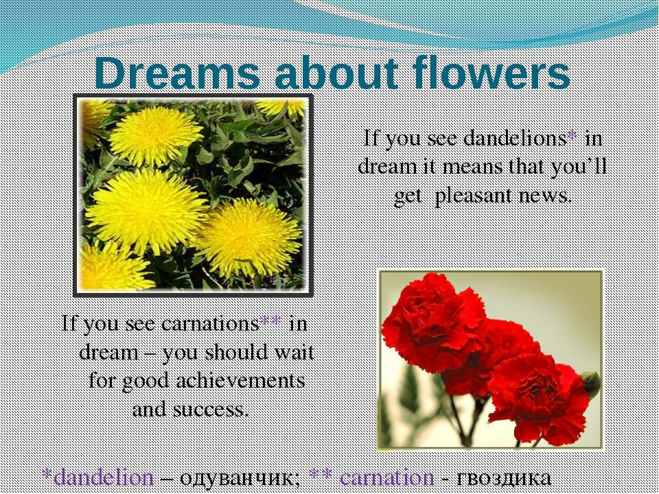 Dreams about flowers If you see dandelions* in dream it means that you'll get...