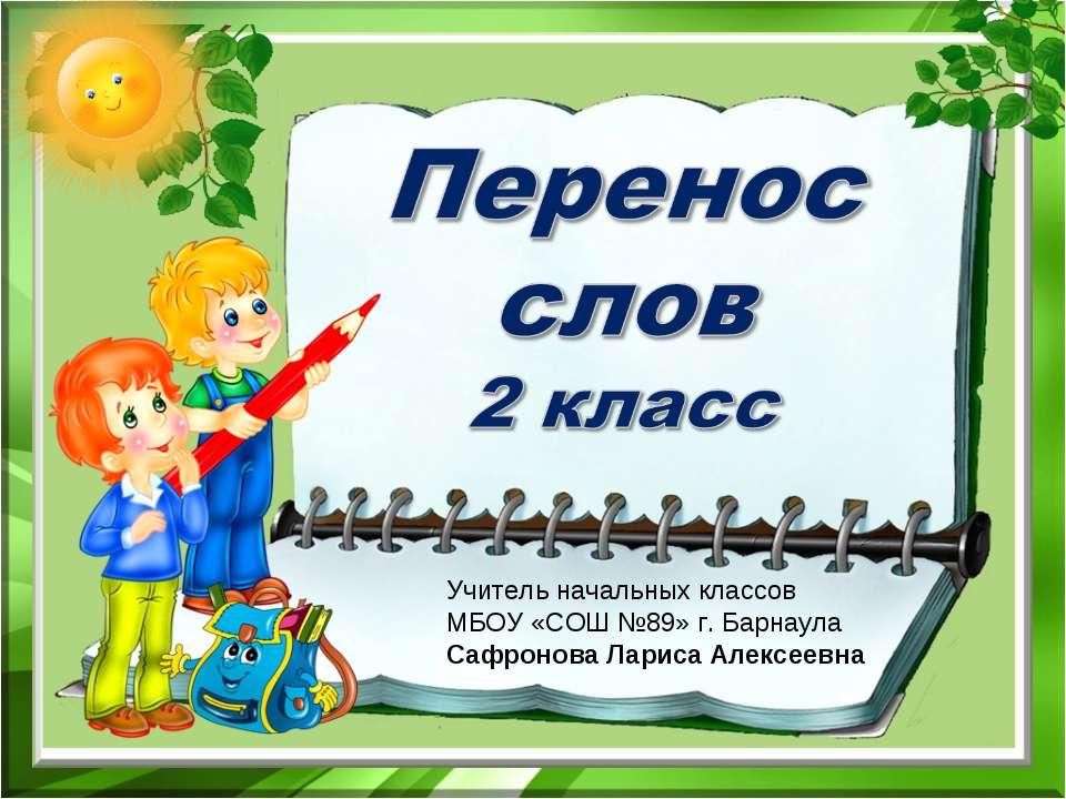 Учитель начальных классов МБОУ «СОШ №89» г. Барнаула Сафронова Лариса Алексеевна