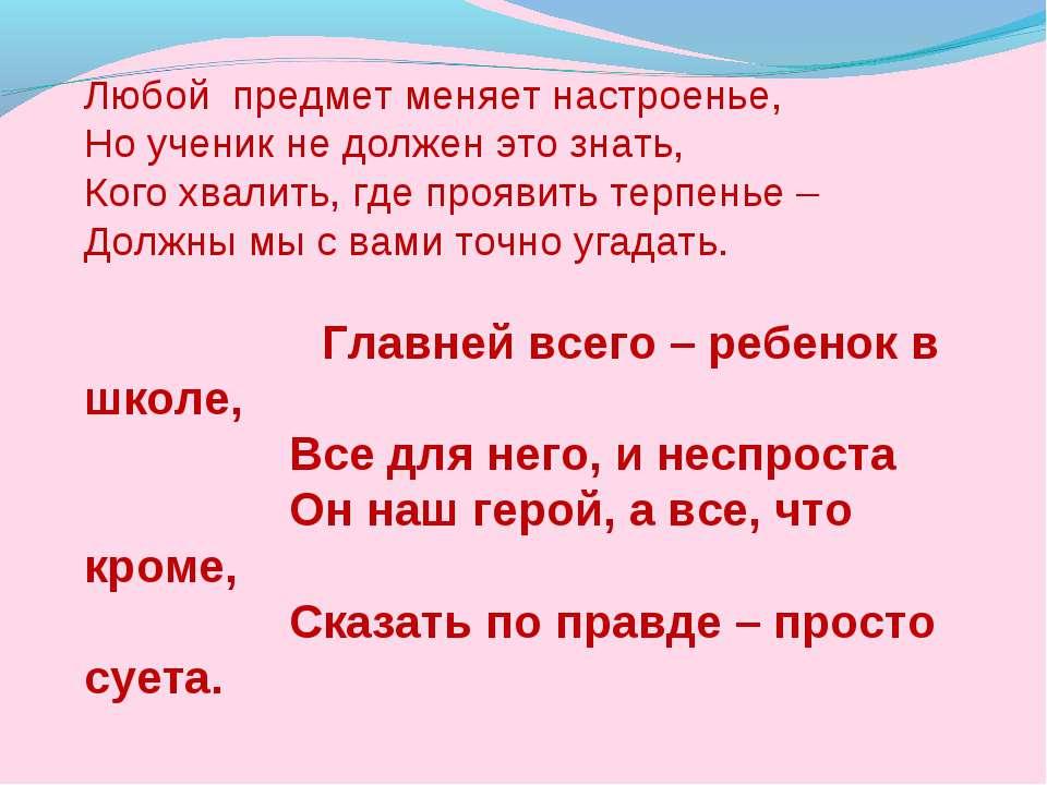 Любой предмет меняет настроенье, Но ученик не должен это знать, Кого хвалить,...