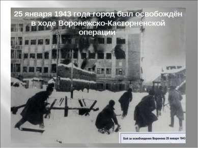 25 января 1943 года город был освобождён в ходе Воронежско-Касторненской опер...