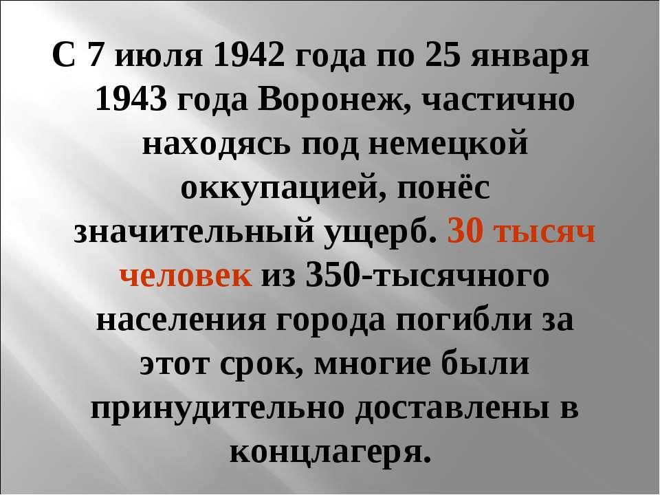 С 7 июля 1942 года по 25 января 1943 года Воронеж, частично находясь под неме...