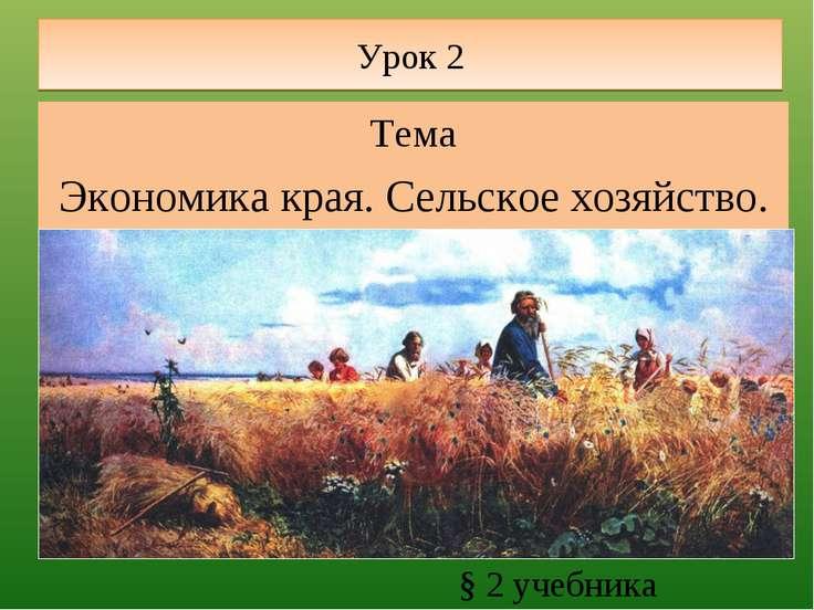 Урок 2 Тема Экономика края. Сельское хозяйство. § 2 учебника