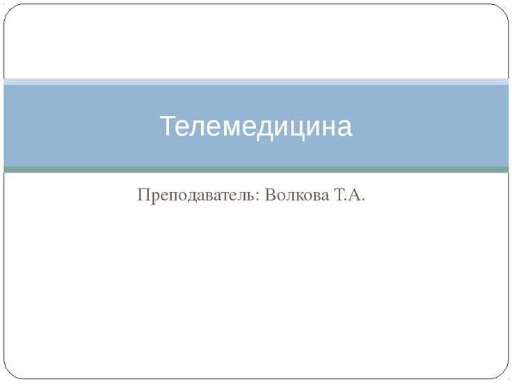 Преподаватель: Волкова Т.А. Телемедицина