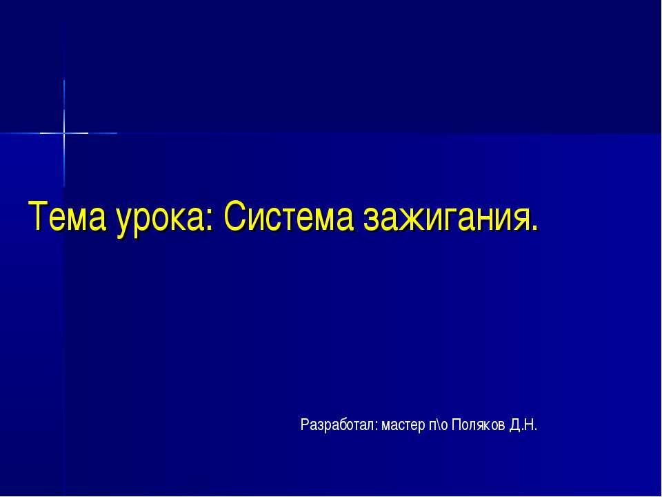 Тема урока: Система зажигания. Разработал: мастер п\о Поляков Д.Н.