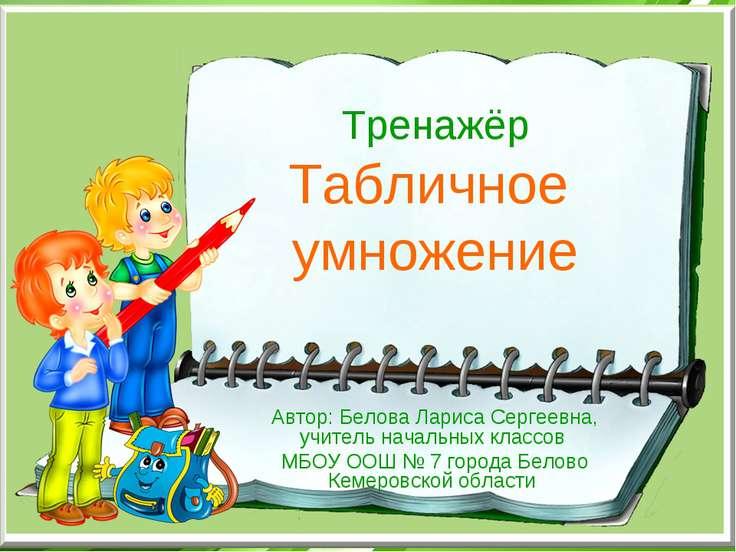 Тренажёр Табличное умножение Автор: Белова Лариса Сергеевна, учитель начальны...