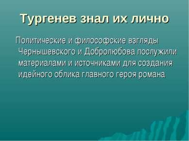 Тургенев знал их лично Политические и философские взгляды Чернышевского и Доб...