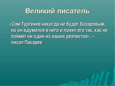 Великий писатель «Сам Тургенев никогда не будет Базаровым, но он вдумался в н...
