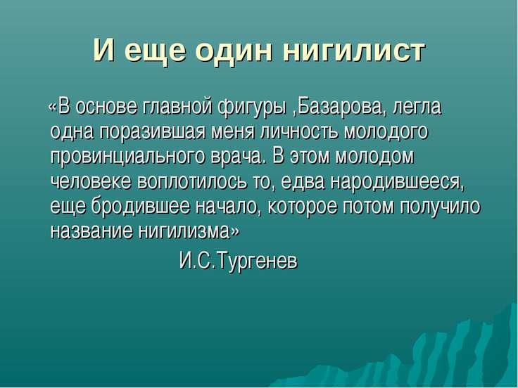 И еще один нигилист «В основе главной фигуры ,Базарова, легла одна поразившая...