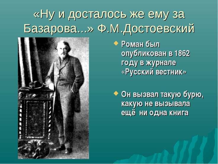 «Ну и досталось же ему за Базарова...» Ф.М.Достоевский Роман был опубликован ...