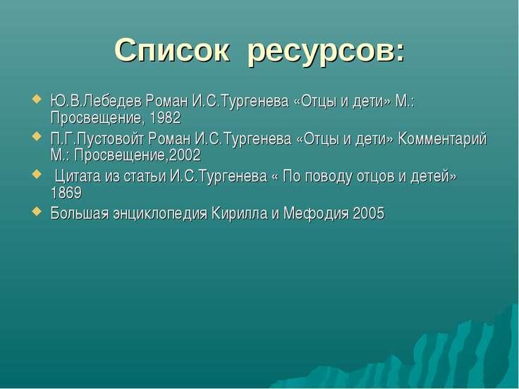 Список ресурсов: Ю.В.Лебедев Роман И.С.Тургенева «Отцы и дети» М.: Просвещени...