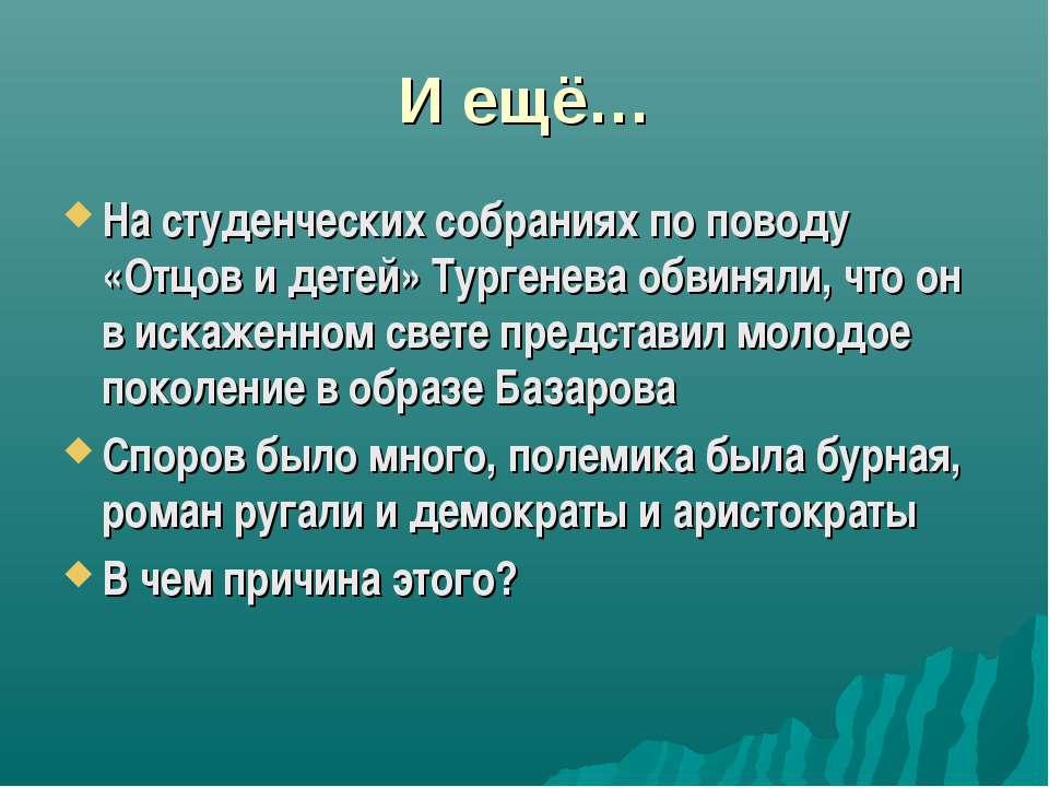 И ещё… На студенческих собраниях по поводу «Отцов и детей» Тургенева обвиняли...