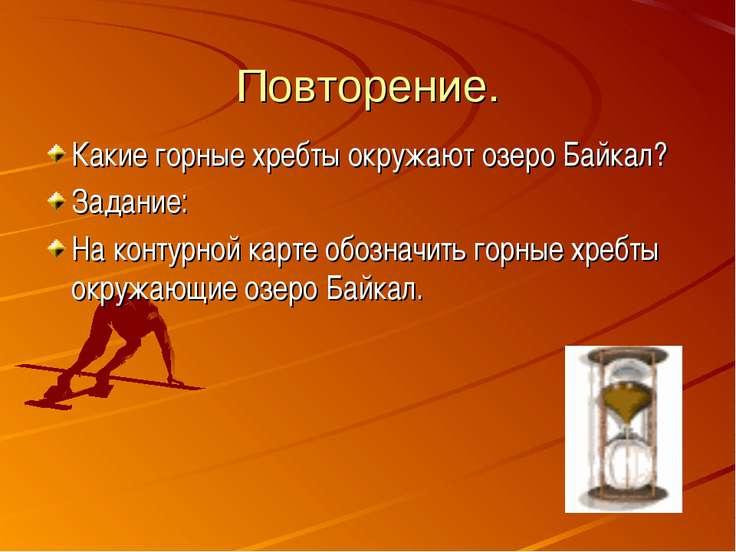 Повторение. Какие горные хребты окружают озеро Байкал? Задание: На контурной ...