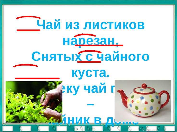 Чай из листиков нарезан, Снятых с чайного куста. Человеку чай полезен – Чайни...