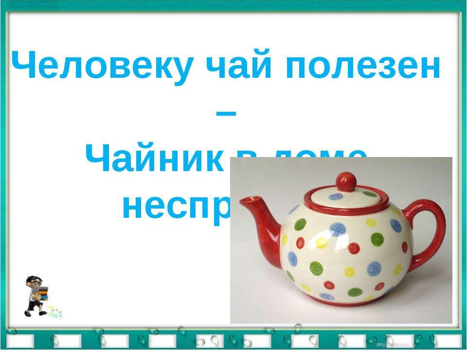 Человеку чай полезен – Чайник в доме неспроста.