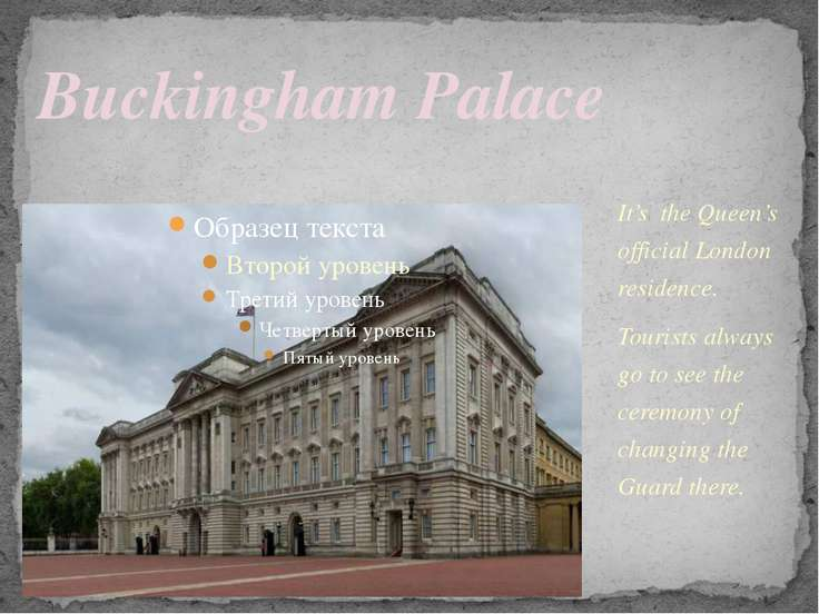 It's the Queen's official London residence. Tourists always go to see the cer...
