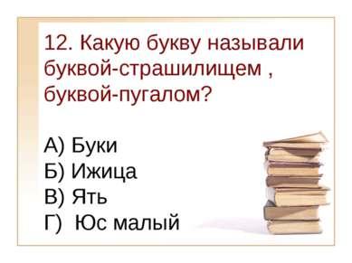 12. Какую букву называли буквой-страшилищем , буквой-пугалом? А) Буки Б) Ижиц...