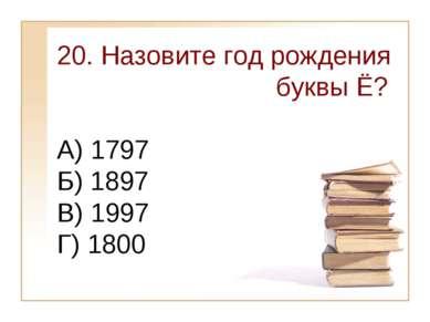 20. Назовите год рождения буквы Ё? А) 1797 Б) 1897 В) 1997 Г) 1800