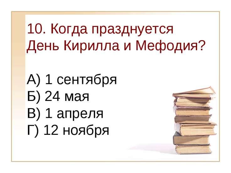 10. Когда празднуется День Кирилла и Мефодия? А) 1 сентября Б) 24 мая В) 1 ап...
