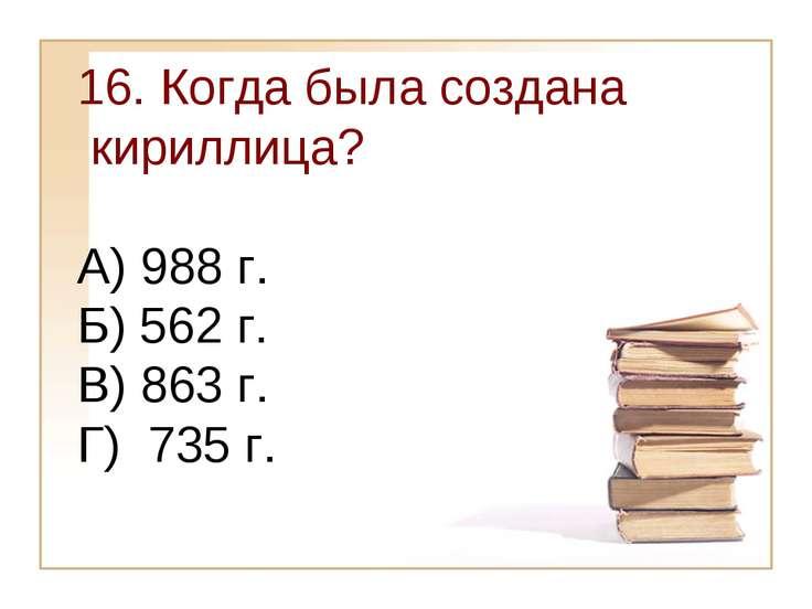 16. Когда была создана кириллица? А) 988 г. Б) 562 г. В) 863 г. Г) 735 г.