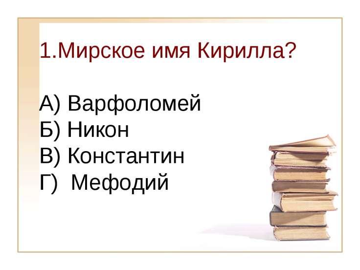 Мирское имя Кирилла? А) Варфоломей Б) Никон В) Константин Г) Мефодий
