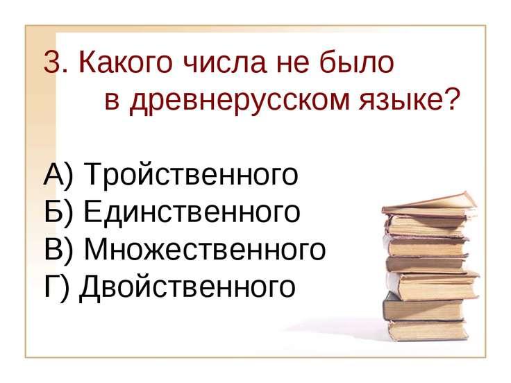 3. Какого числа не было в древнерусском языке? А) Тройственного Б) Единственн...